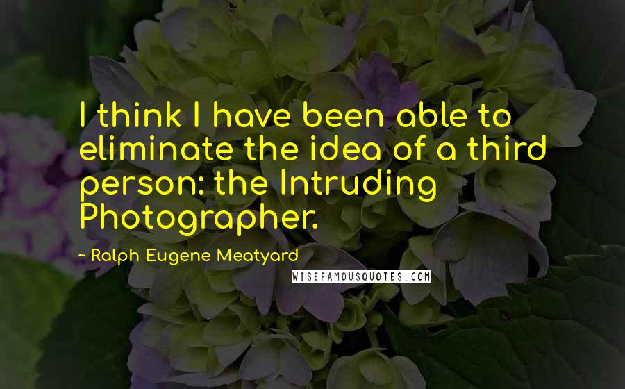Ralph Eugene Meatyard quotes: I think I have been able to eliminate the idea of a third person: the Intruding Photographer.