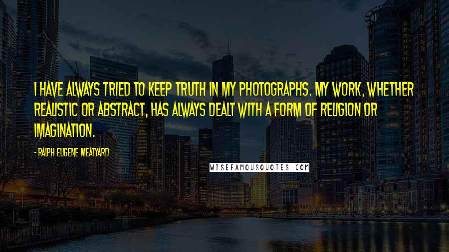 Ralph Eugene Meatyard quotes: I have always tried to keep truth in my photographs. My work, whether realistic or abstract, has always dealt with a form of religion or imagination.