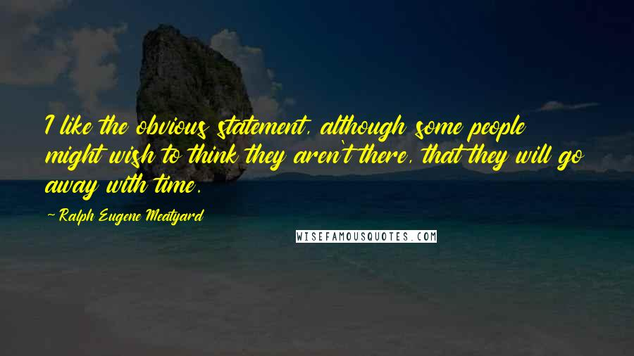 Ralph Eugene Meatyard quotes: I like the obvious statement, although some people might wish to think they aren't there, that they will go away with time.
