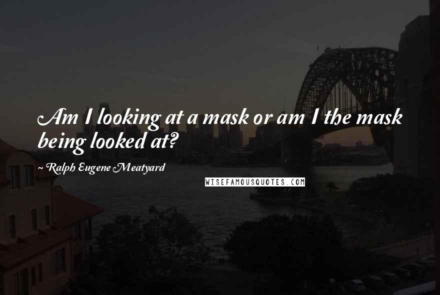 Ralph Eugene Meatyard quotes: Am I looking at a mask or am I the mask being looked at?