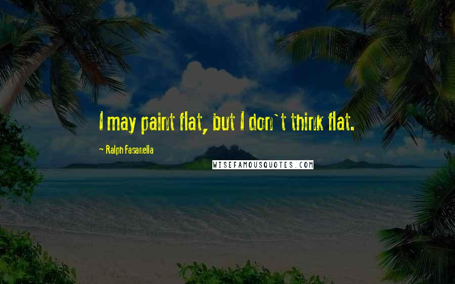 Ralph Fasanella quotes: I may paint flat, but I don't think flat.