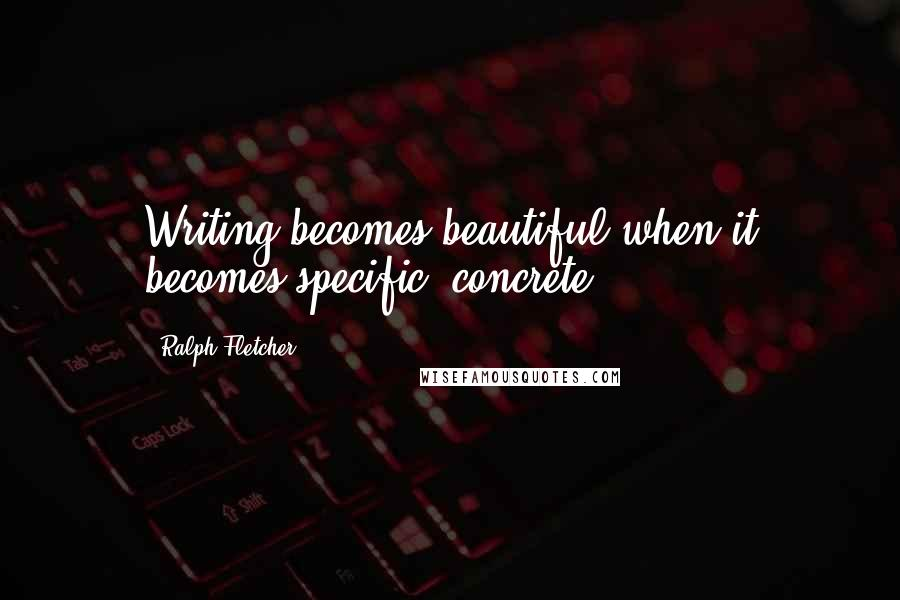 Ralph Fletcher quotes: Writing becomes beautiful when it becomes specific, concrete.