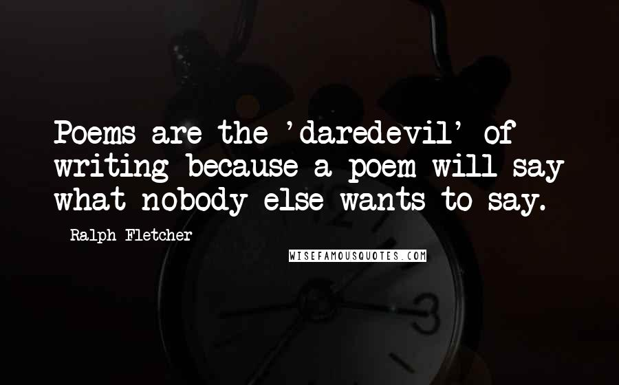 Ralph Fletcher quotes: Poems are the 'daredevil' of writing because a poem will say what nobody else wants to say.