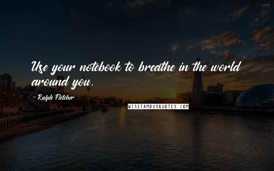 Ralph Fletcher quotes: Use your notebook to breathe in the world around you.