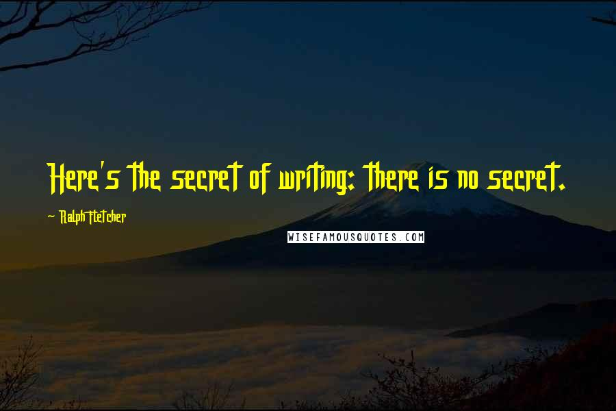 Ralph Fletcher quotes: Here's the secret of writing: there is no secret.