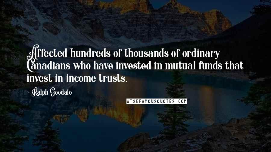 Ralph Goodale quotes: Affected hundreds of thousands of ordinary Canadians who have invested in mutual funds that invest in income trusts.