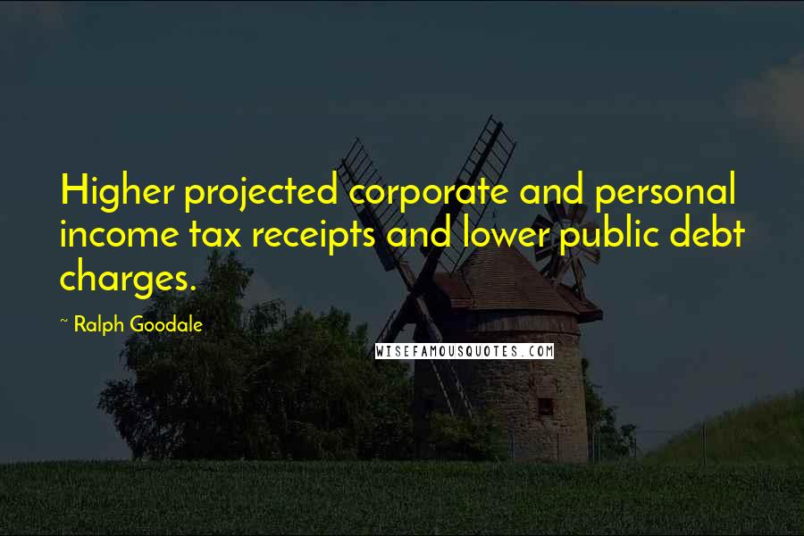 Ralph Goodale quotes: Higher projected corporate and personal income tax receipts and lower public debt charges.
