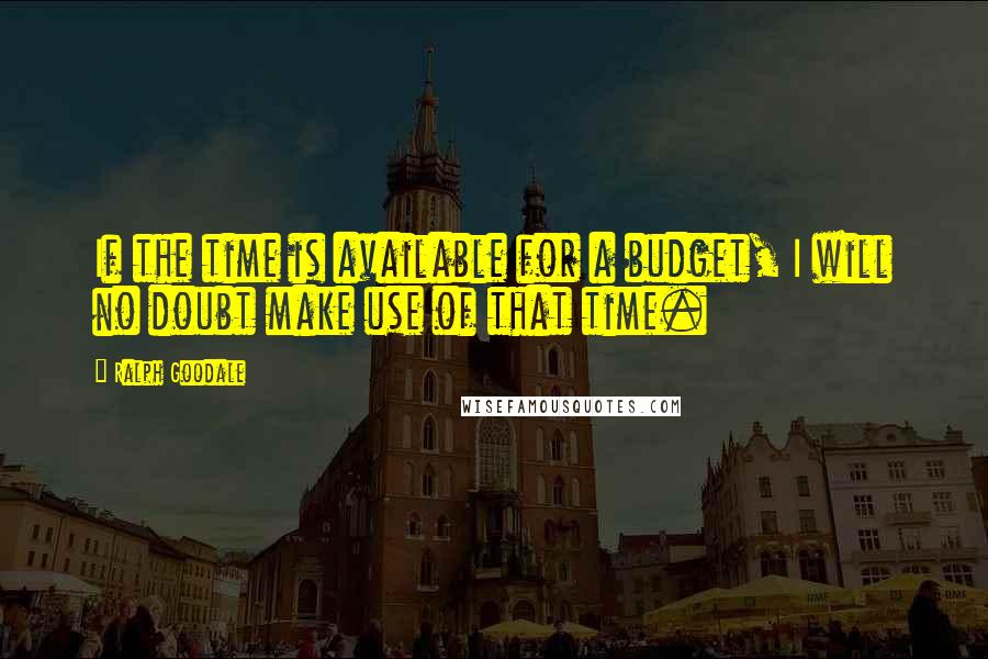 Ralph Goodale quotes: If the time is available for a budget, I will no doubt make use of that time.