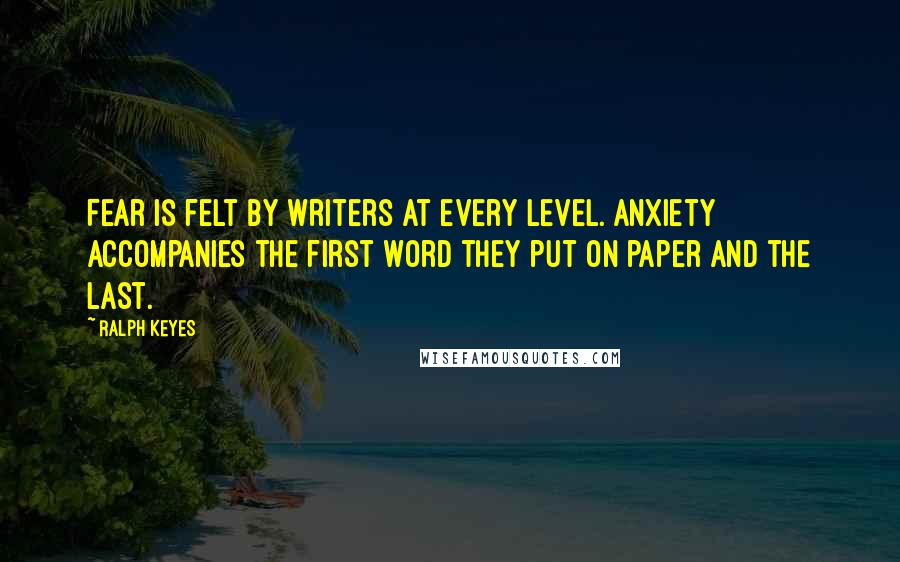 Ralph Keyes quotes: Fear is felt by writers at every level. Anxiety accompanies the first word they put on paper and the last.