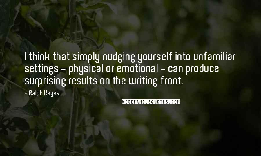 Ralph Keyes quotes: I think that simply nudging yourself into unfamiliar settings - physical or emotional - can produce surprising results on the writing front.