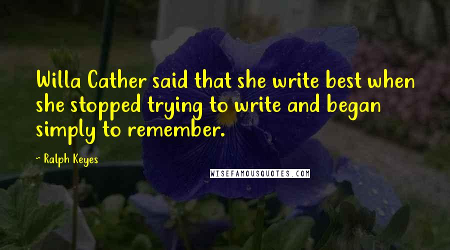 Ralph Keyes quotes: Willa Cather said that she write best when she stopped trying to write and began simply to remember.
