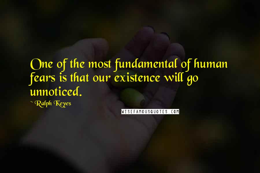 Ralph Keyes quotes: One of the most fundamental of human fears is that our existence will go unnoticed.