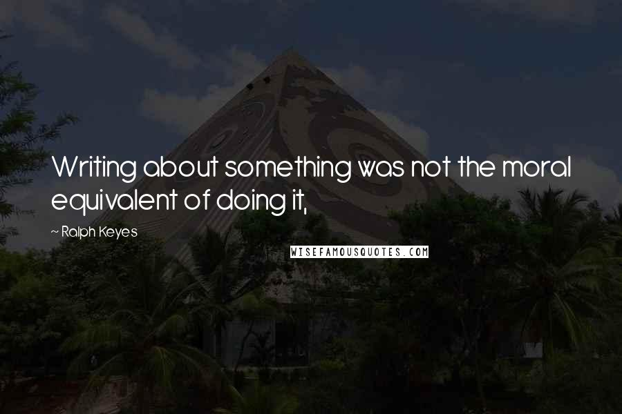 Ralph Keyes quotes: Writing about something was not the moral equivalent of doing it,