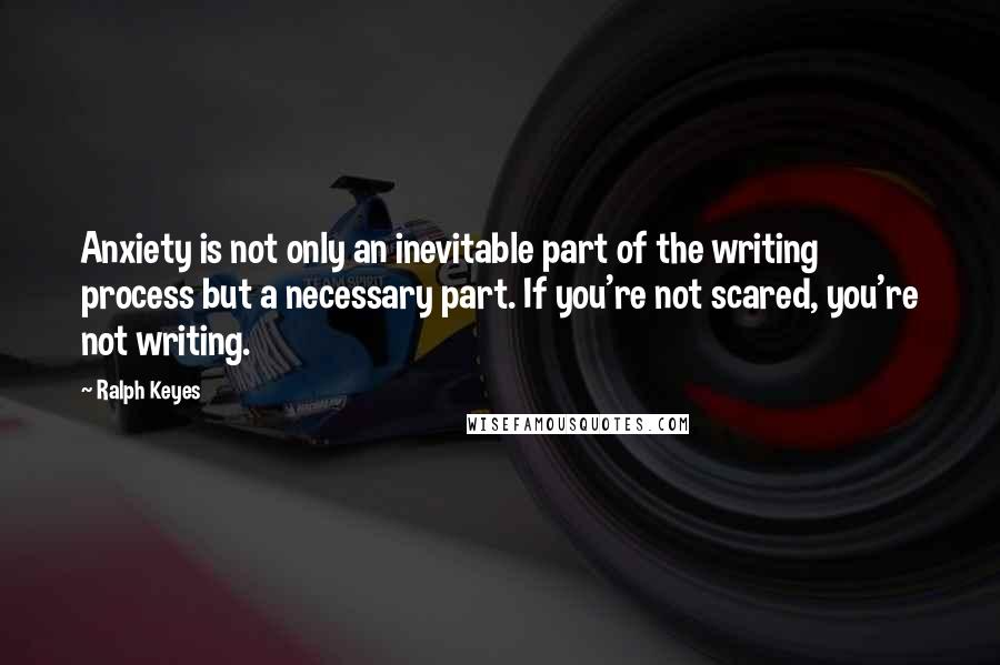 Ralph Keyes quotes: Anxiety is not only an inevitable part of the writing process but a necessary part. If you're not scared, you're not writing.