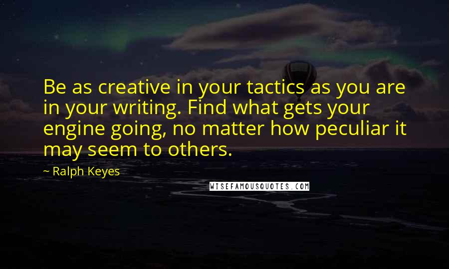 Ralph Keyes quotes: Be as creative in your tactics as you are in your writing. Find what gets your engine going, no matter how peculiar it may seem to others.