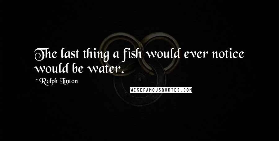 Ralph Linton quotes: The last thing a fish would ever notice would be water.