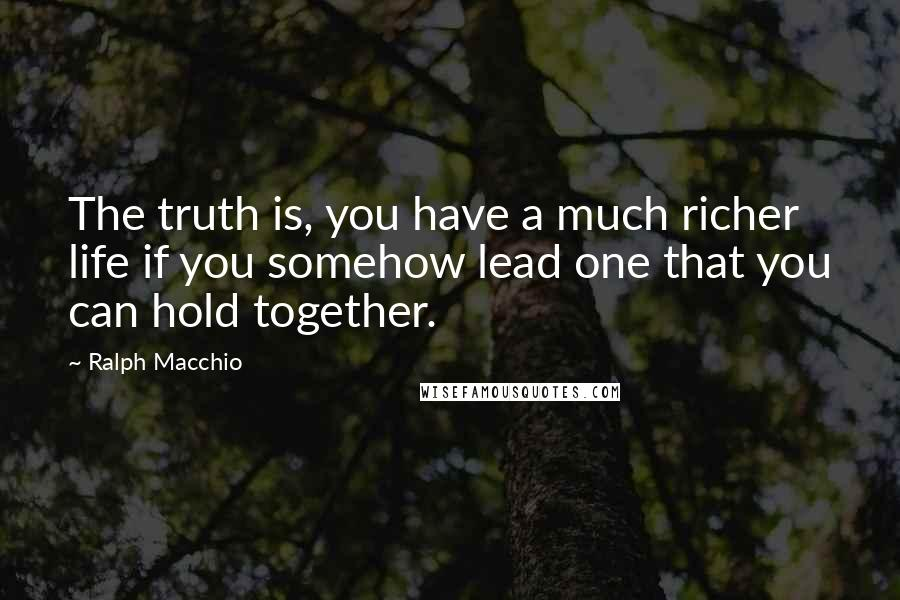 Ralph Macchio quotes: The truth is, you have a much richer life if you somehow lead one that you can hold together.