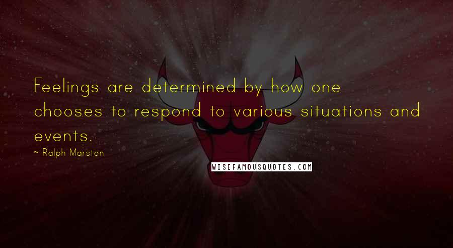 Ralph Marston quotes: Feelings are determined by how one chooses to respond to various situations and events.