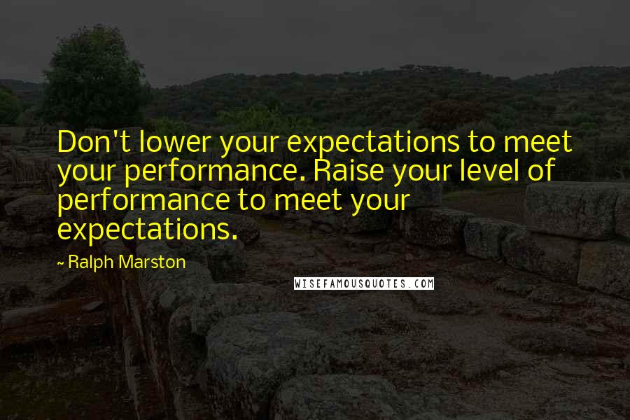 Ralph Marston quotes: Don't lower your expectations to meet your performance. Raise your level of performance to meet your expectations.