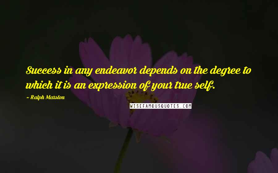 Ralph Marston quotes: Success in any endeavor depends on the degree to which it is an expression of your true self.