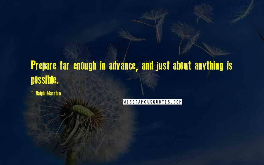 Ralph Marston quotes: Prepare far enough in advance, and just about anything is possible.