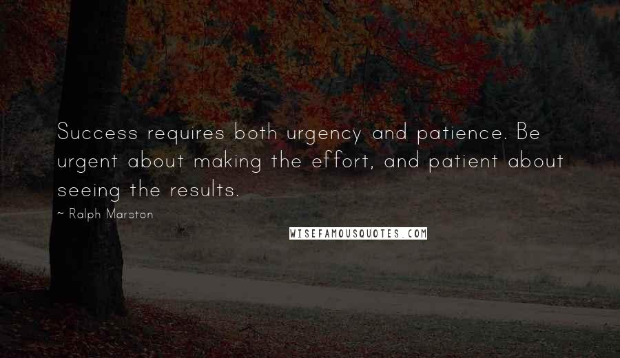 Ralph Marston quotes: Success requires both urgency and patience. Be urgent about making the effort, and patient about seeing the results.