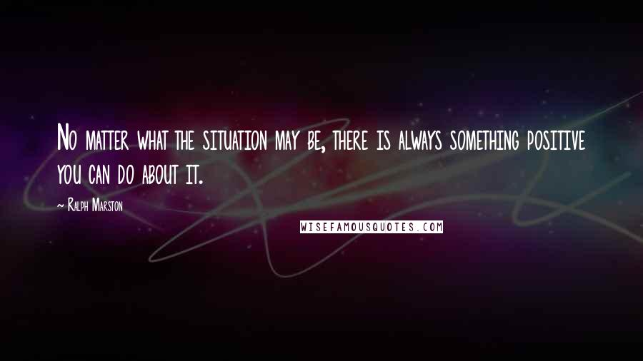 Ralph Marston quotes: No matter what the situation may be, there is always something positive you can do about it.