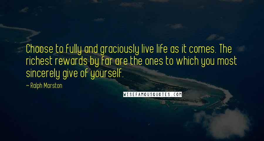 Ralph Marston quotes: Choose to fully and graciously live life as it comes. The richest rewards by far are the ones to which you most sincerely give of yourself.