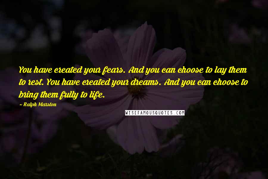 Ralph Marston quotes: You have created your fears. And you can choose to lay them to rest. You have created your dreams. And you can choose to bring them fully to life.
