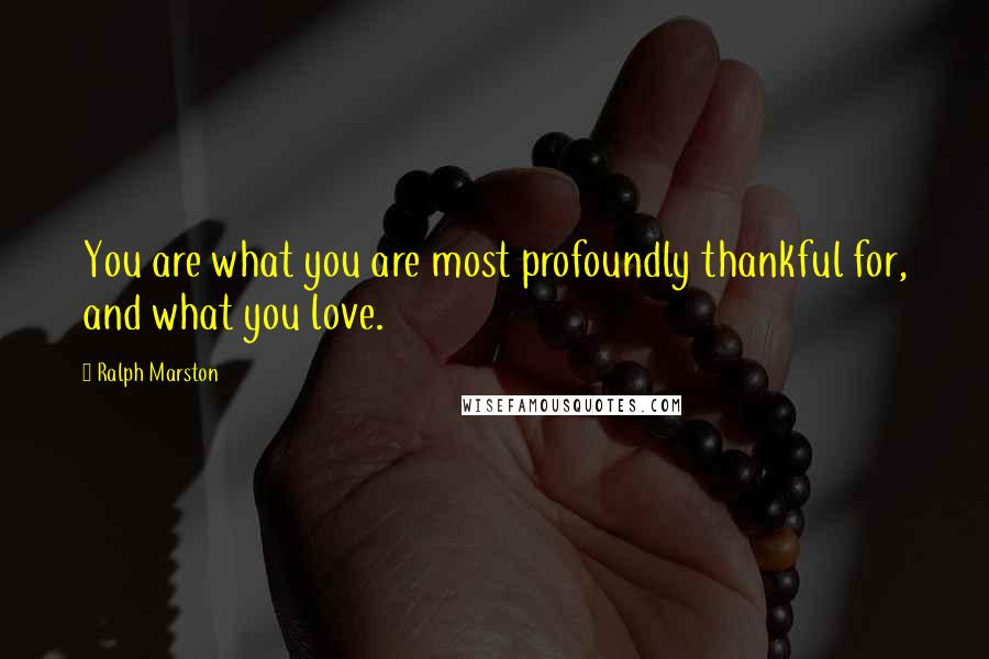Ralph Marston quotes: You are what you are most profoundly thankful for, and what you love.