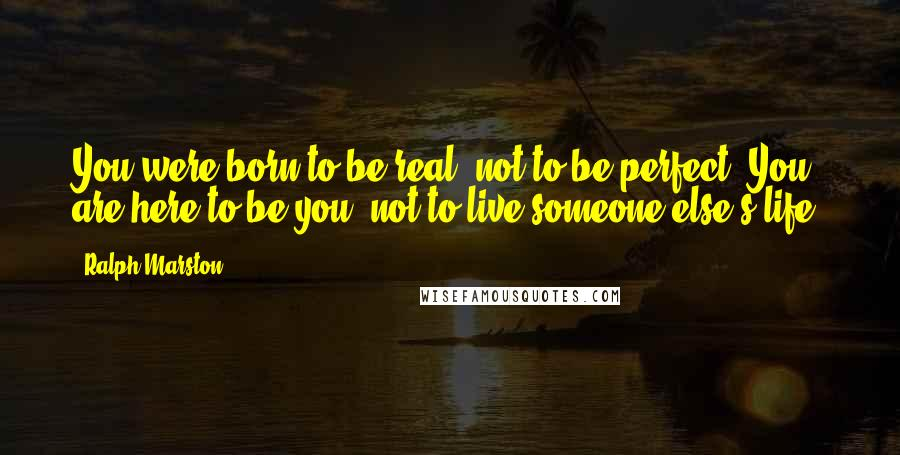 Ralph Marston quotes: You were born to be real, not to be perfect. You are here to be you, not to live someone else's life.
