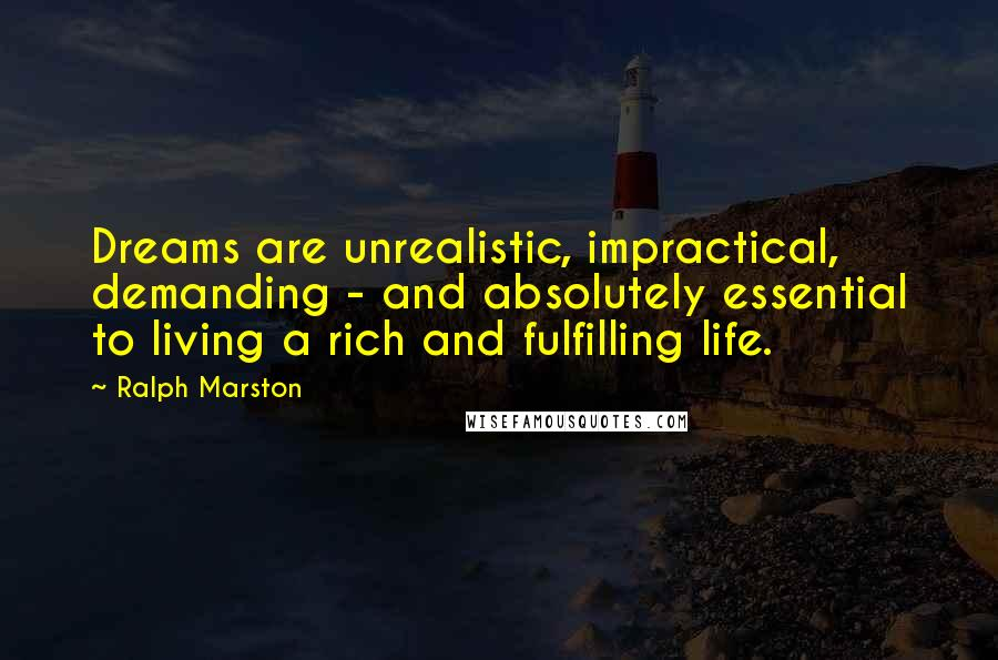 Ralph Marston quotes: Dreams are unrealistic, impractical, demanding - and absolutely essential to living a rich and fulfilling life.