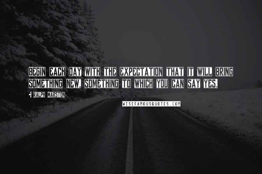 Ralph Marston quotes: Begin each day with the expectation that it will bring something new, something to which you can say yes.