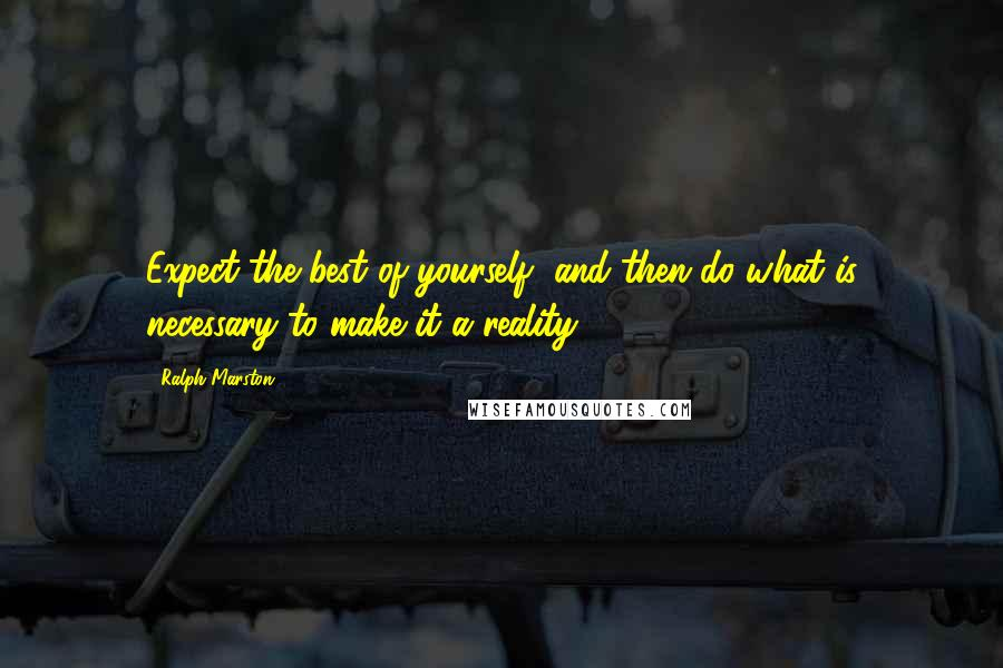 Ralph Marston quotes: Expect the best of yourself, and then do what is necessary to make it a reality.