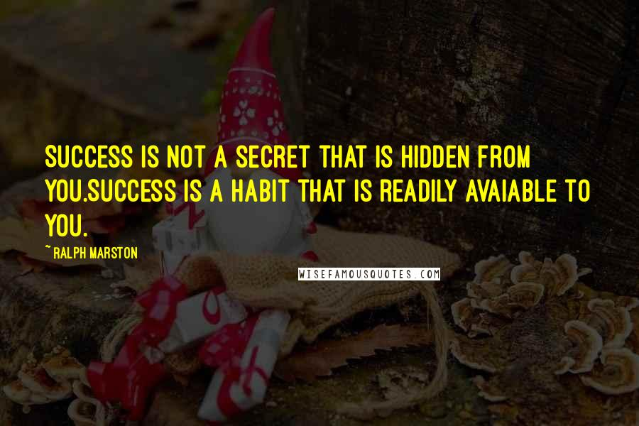 Ralph Marston quotes: Success is not a secret that is hidden from you.Success is a habit that is readily avaiable to you.