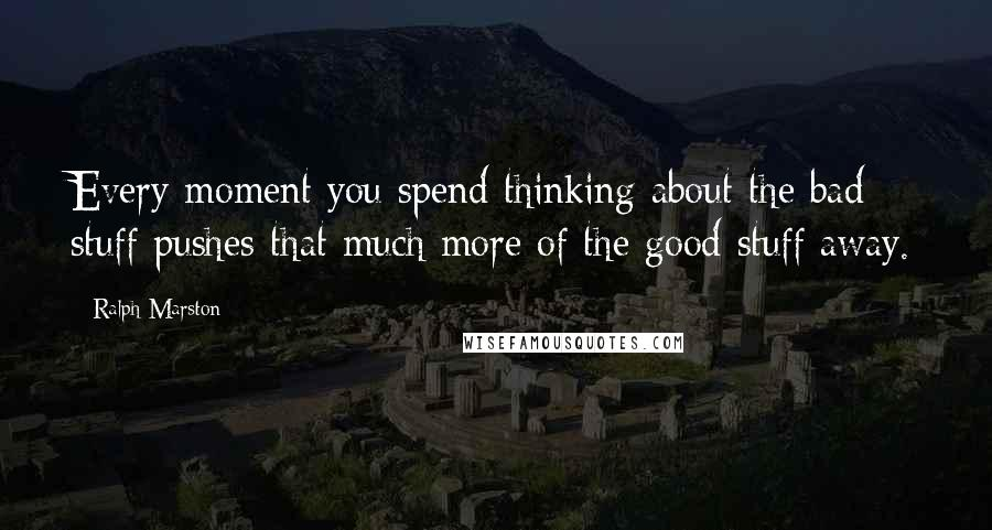 Ralph Marston quotes: Every moment you spend thinking about the bad stuff pushes that much more of the good stuff away.