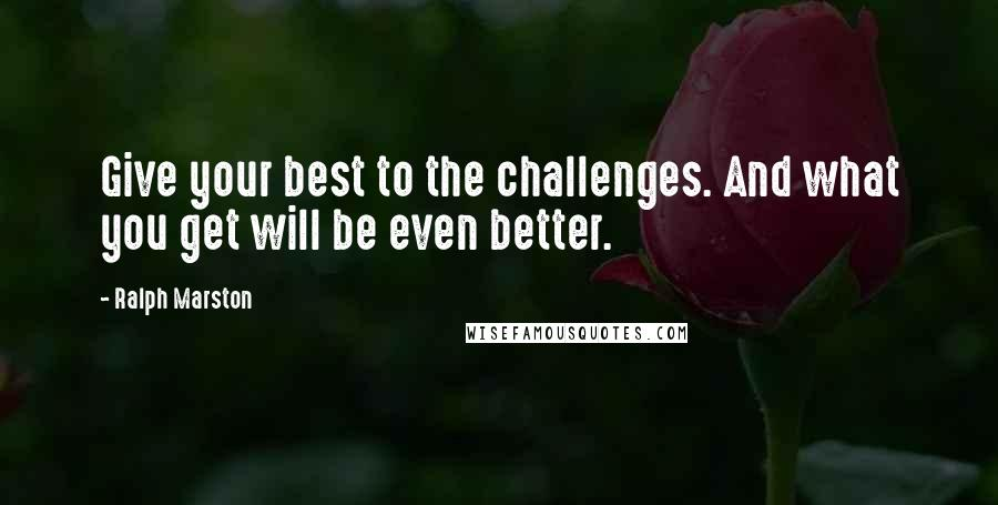 Ralph Marston quotes: Give your best to the challenges. And what you get will be even better.