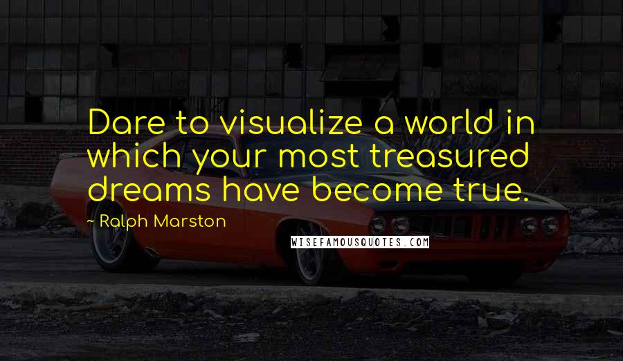 Ralph Marston quotes: Dare to visualize a world in which your most treasured dreams have become true.