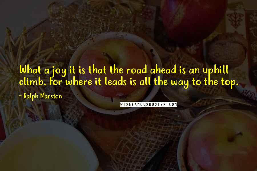 Ralph Marston quotes: What a joy it is that the road ahead is an uphill climb. For where it leads is all the way to the top.