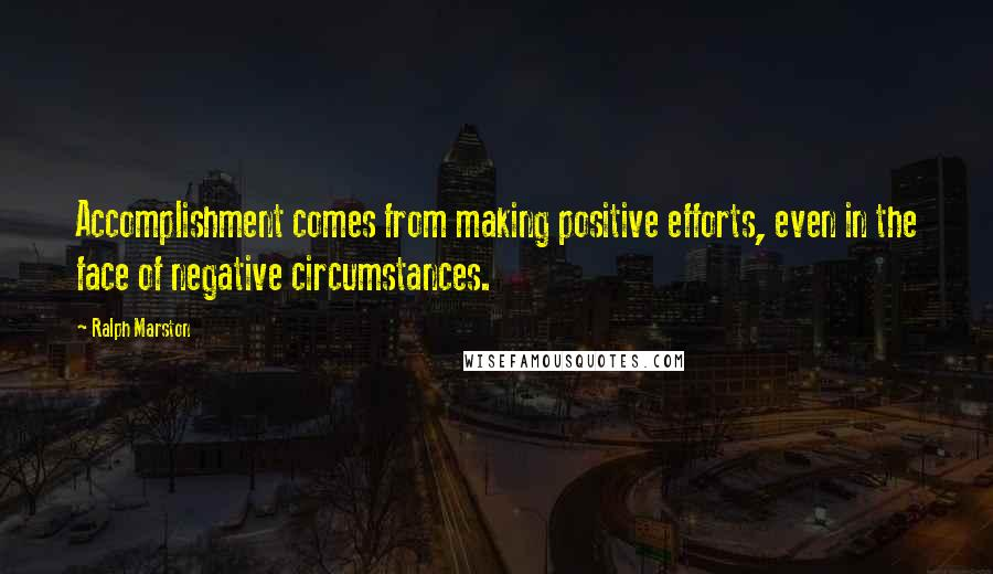 Ralph Marston quotes: Accomplishment comes from making positive efforts, even in the face of negative circumstances.