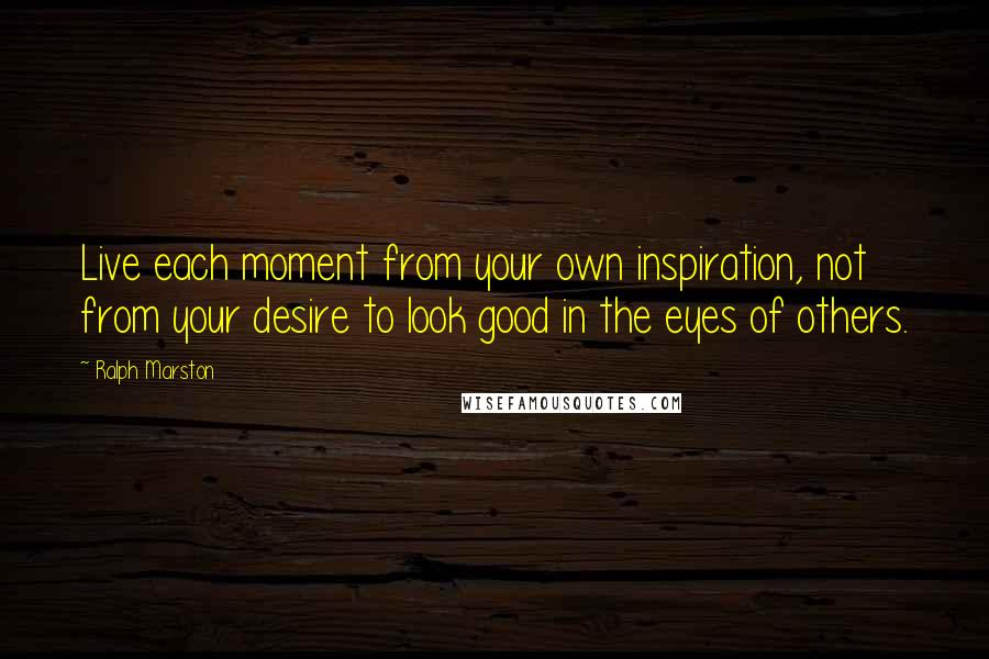 Ralph Marston quotes: Live each moment from your own inspiration, not from your desire to look good in the eyes of others.