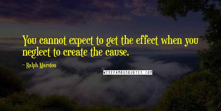 Ralph Marston quotes: You cannot expect to get the effect when you neglect to create the cause.