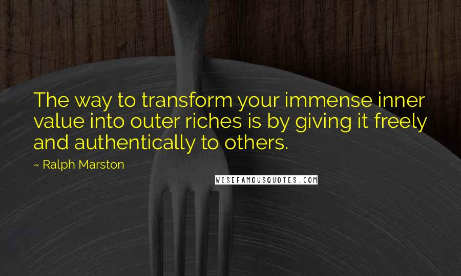 Ralph Marston quotes: The way to transform your immense inner value into outer riches is by giving it freely and authentically to others.