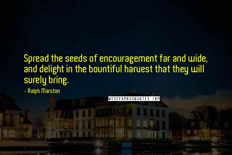 Ralph Marston quotes: Spread the seeds of encouragement far and wide, and delight in the bountiful harvest that they will surely bring.