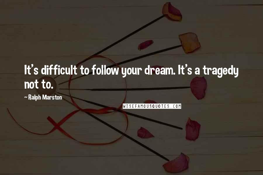 Ralph Marston quotes: It's difficult to follow your dream. It's a tragedy not to.