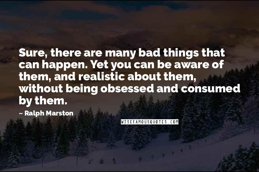 Ralph Marston quotes: Sure, there are many bad things that can happen. Yet you can be aware of them, and realistic about them, without being obsessed and consumed by them.