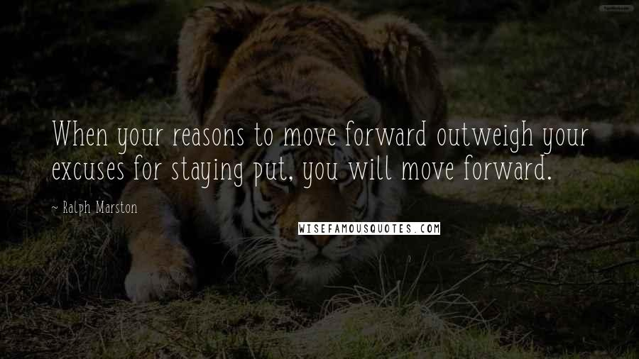 Ralph Marston quotes: When your reasons to move forward outweigh your excuses for staying put, you will move forward.