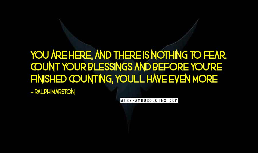 Ralph Marston quotes: You are here, and there is nothing to fear. Count your blessings and before you're finished counting, youll have even more