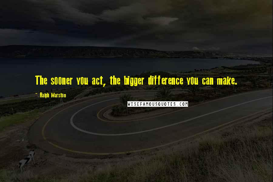 Ralph Marston quotes: The sooner you act, the bigger difference you can make.
