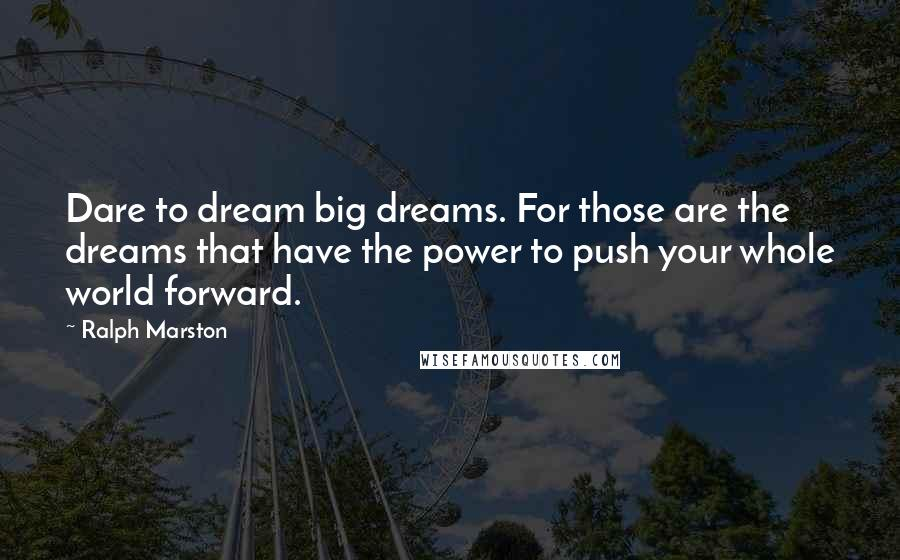 Ralph Marston quotes: Dare to dream big dreams. For those are the dreams that have the power to push your whole world forward.